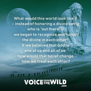 "What would this world look like if – instead of honoring a divine being who is ""out there"" – we began to recognize and honor the divine in each other? If we believed that God is one of us and all of us; how would that belief change how we treat each other?..."