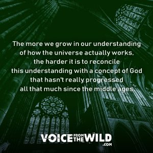 The more we grow in our understanding of how the universe actually works, the harder it is to reconcile this understanding with a concept of God that hasn't really progressed all that much since the middle ages. #god #spirituality #voicefromthewild
