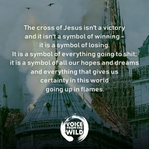 The cross of Jesus isn't a victory and it isn't a symbol of winning - it is a symbol of losing. It is a symbol of everything going to shit; it is a symbol of all our hopes and dreams and everything that gives us certainty in this world going up in flames.